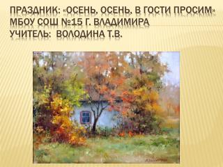 Праздник: «Осень, осень, в гости просим» МБОУ СОШ №15 г. Владимира Учитель:  Володина Т.В.
