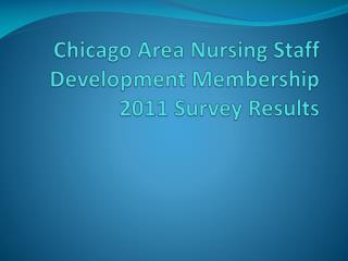 Chicago Area Nursing Staff Development Membership 2011 Survey Results