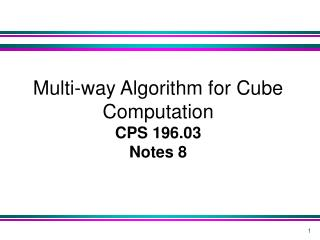 Multi-way Algorithm for Cube Computation  CPS 196.03 Notes 8