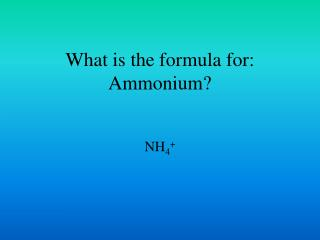 What is the formula for:  Ammonium?