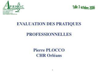 EVALUATION DES PRATIQUES  PROFESSIONNELLES Pierre PLOCCO CHR Orléans
