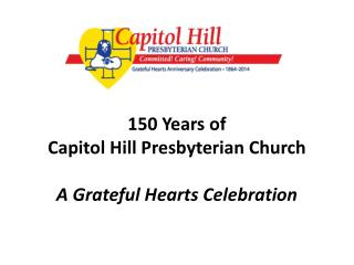 150 Years of  Capitol Hill Presbyterian Church  A Grateful Hearts Celebration