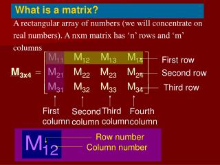 A rectangular array of numbers we will concentrate on  real numbers. A nxm matrix has  n  rows and  m   columns