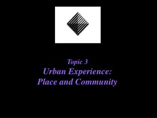 Topic 3     Urban Experience:  Place and Community
