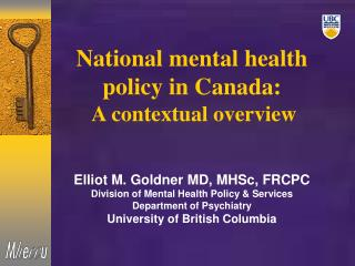 National mental health policy in Canada:  A contextual overview Elliot M. Goldner MD, MHSc, FRCPC