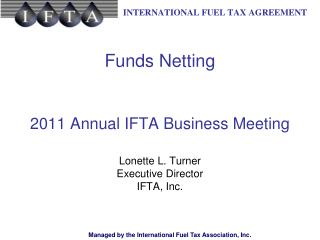 Funds Netting 2011 Annual IFTA Business Meeting Lonette L. Turner Executive Director IFTA, Inc.