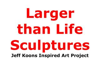 Larger than Life Sculptures Jeff Koons Inspired Art Project