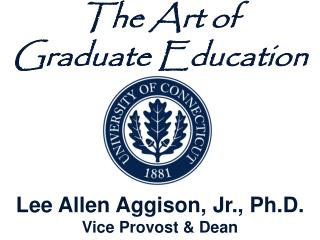 The Art of  Graduate Education Lee Allen Aggison, Jr., Ph.D. Vice Provost & Dean