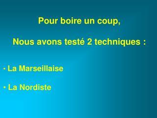 Pour boire un coup, Nous avons testé 2 techniques : La Marseillaise  La Nordiste