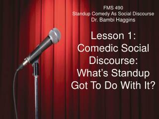 FMS 490 Standup Comedy As Social Discourse Dr. Bambi Haggins Lesson 1: Comedic Social Discourse: