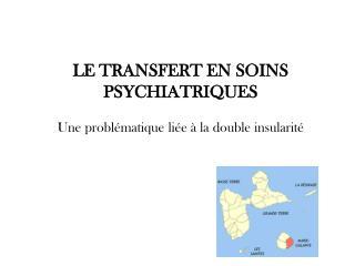 LE TRANSFERT EN SOINS PSYCHIATRIQUES Une problématique liée à la double insularité