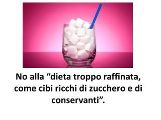 """No  alla  """" dieta troppo raffinata , come  cibi ricchi  di  zucchero  e di  conservanti """"."""