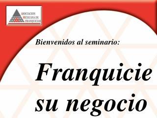 Bienvenidos al seminario: Franquicie  su negocio