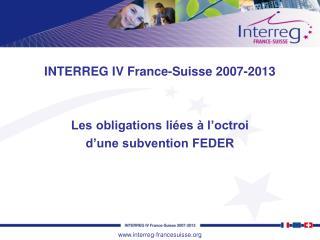 INTERREG IV France-Suisse 2007-2013 Les obligations liées à l'octroi  d'une subvention FEDER