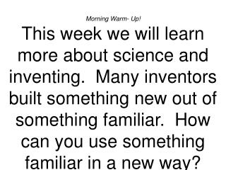 Morning Warm- Up This week we will learn more about science and inventing.  Many inventors built something new out of so