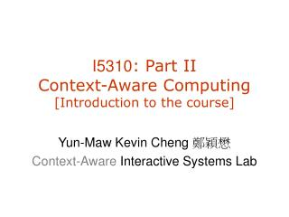 I5310 : Part II Context -Aware C omputing [Introduction to the course]