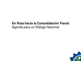En Ruta hacia la Consolidación Fiscal:  Agenda para un Diálogo Nacional