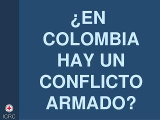 �EN COLOMBIA HAY UN CONFLICTO ARMADO?