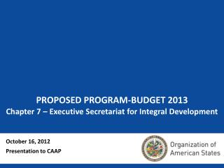 PROPOSED PROGRAM-BUDGET 2013 Chapter 7 – Executive Secretariat for Integral Development