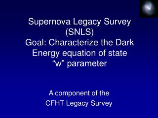 "Supernova Legacy Survey (SNLS) Goal: Characterize the Dark Energy equation of state ""w"" parameter"