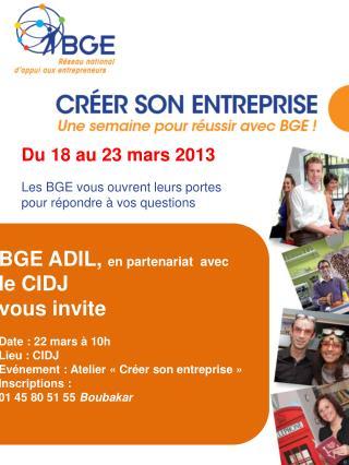 Du 18 au 23 mars 2013 Les BGE vous ouvrent leurs portes pour répondre à vos questions