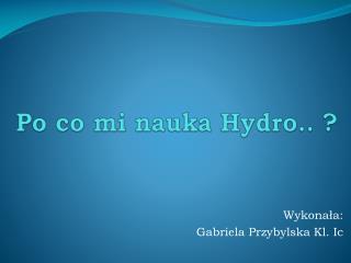 Po co mi nauka Hydro.. ?