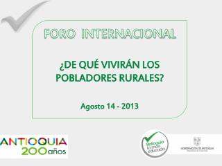 FORO  INTERNACIONAL ¿DE QUÉ VIVIRÁN LOS POBLADORES RURALES? Agosto 14 - 2013