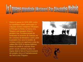 La 2 guerre mondiale (Histoire) Par Alexandre Maltais