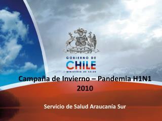 Campaña de Invierno – Pandemia H1N1  2010 Servicio de Salud Araucanía Sur
