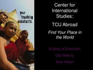 Center for International Studies:   TCU Abroad Find Your Place in the World A Story of Evolution