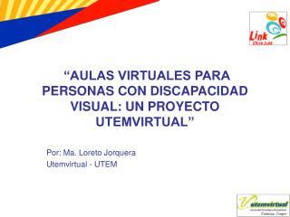 """""""AULAS VIRTUALES PARA PERSONAS CON DISCAPACIDAD VISUAL: UN PROYECTO UTEMVIRTUAL"""""""