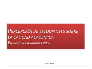 P ERCEPCIÓN DE ESTUDIANTES SOBRE LA CALIDAD ACADÉMICA E ncuesta a estudiantes 2008