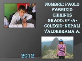 Nombre: Paolo  Fabrizio Chirinos Grado: 6º «A» Colegio: Nepalí Valderrama A.