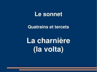 Le sonnet Quatrains et tercets La charnière (la volta)