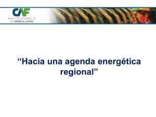 """ Hacia una agenda energética regional"""
