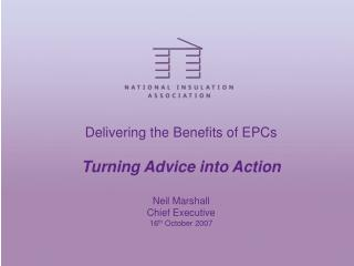 Delivering the Benefits of EPCs Turning Advice into Action Neil Marshall Chief Executive