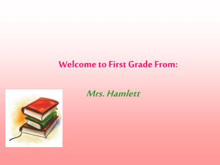 Welcome to First Grade From: Mrs. Hamlett