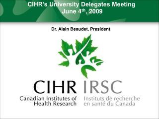CIHR's University Delegates Meeting  June 4 th , 2009