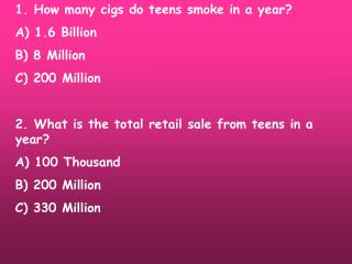 1. How many cigs do teens smoke in a year? A) 1.6 Billion B) 8 Million C) 200 Million