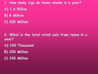 1. How many cigs do teens smoke in a year? A) 1.6 Billion B) 8 Million C) 200 Million