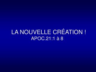 LA NOUVELLE CR�ATION ! APOC.21:1 � 8