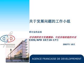 关于发展问题的工作小组 研讨会的总结 对非洲的官方发展援助:中法实地经验的对话 CIIS/AFD 10 月 16-17 日 2007 年  10 月
