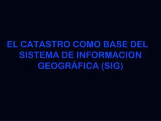EL CATASTRO COMO BASE DEL SISTEMA DE INFORMACION GEOGRÁFICA (SIG)