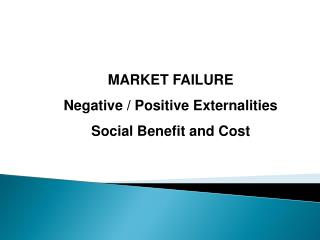 MARKET FAILURE Negative / Positive Externalities Social Benefit and Cost