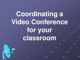 Coordinating a Video Conference                                   for your classroom