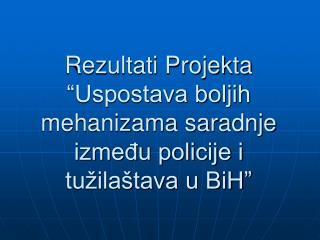 """Rezultati Projekta """"Uspostava boljih mehanizama saradnje između policije i tužilaštava u BiH"""""""