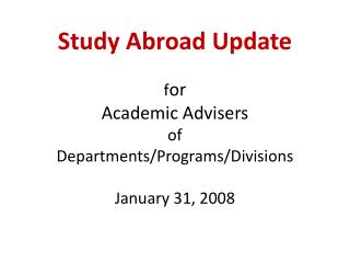 Study Abroad Update f or Academic Advisers  of Departments/Programs/Divisions January 31, 2008