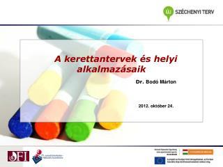 A  A  kerettantervek és helyi alkalmazásaik Dr.  Bodó Márton 2012. október 24.