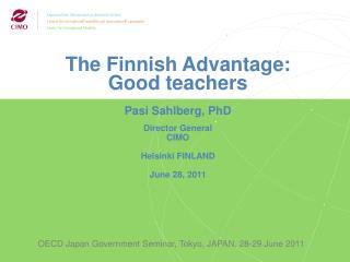 The Finnish Advantage: Good teachers Pasi Sahlberg, PhD Director General CIMO Helsinki FINLAND