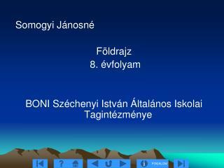 Somogyi Jánosné Földrajz  8. évfolyam BONI Széchenyi István Általános Iskolai Tagintézménye